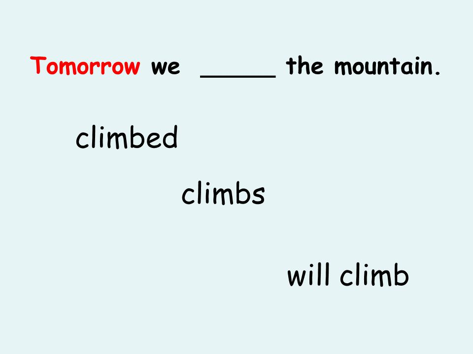 Tomorrow we _____ the mountain. climbed will climb climbs