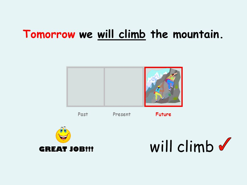 Tomorrow we will climb the mountain. will climb Past Present Future GREAT JOB!!!