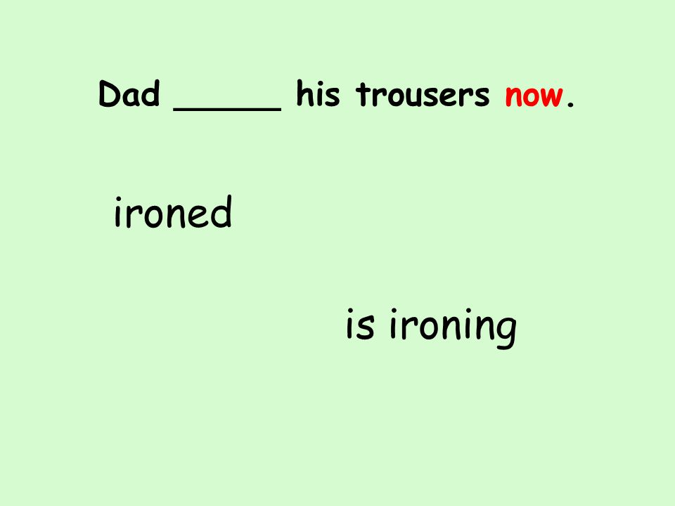 Dad _____ his trousers now. is ironing ironed