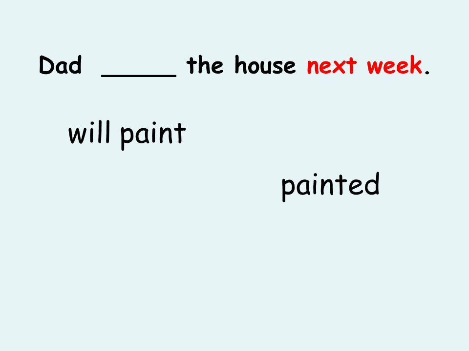 Dad _____ the house next week. will paint painted