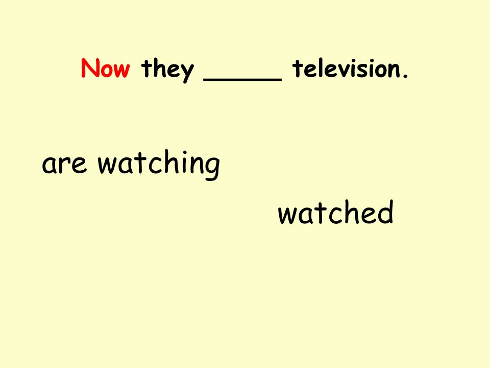 Now they _____ television. are watching watched