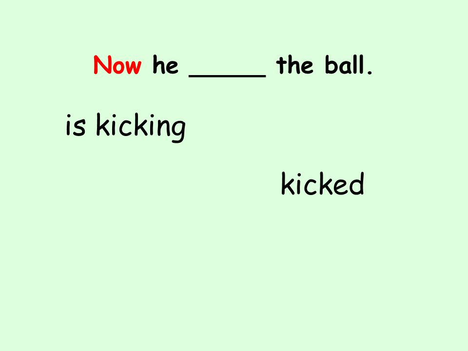 Now he _____ the ball. is kicking kicked