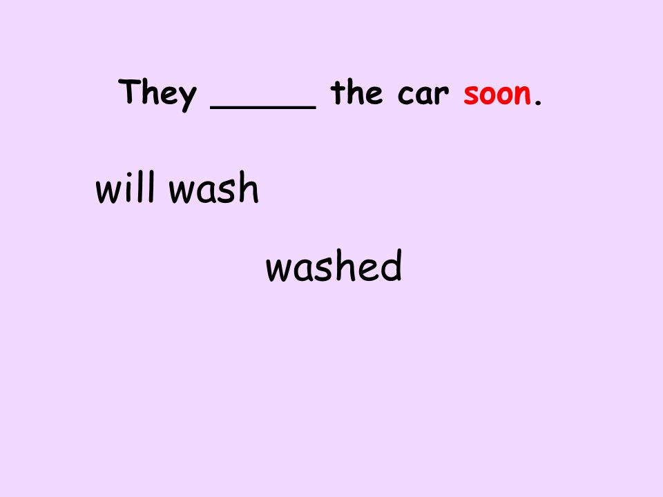 They _____ the car soon. will wash washed