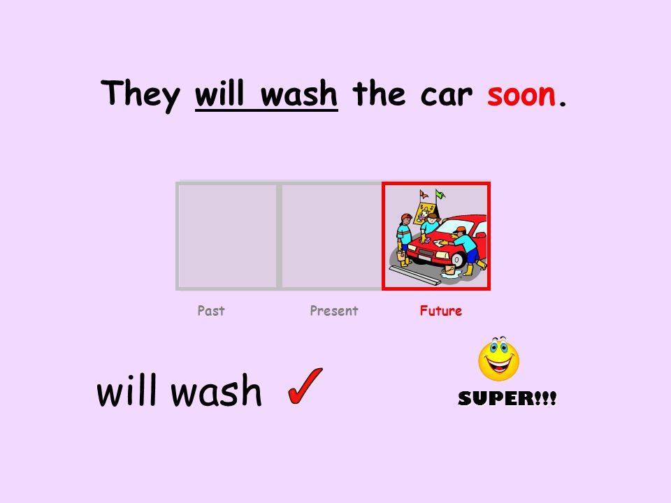 They will wash the car soon. will wash Past Present Future SUPER!!!