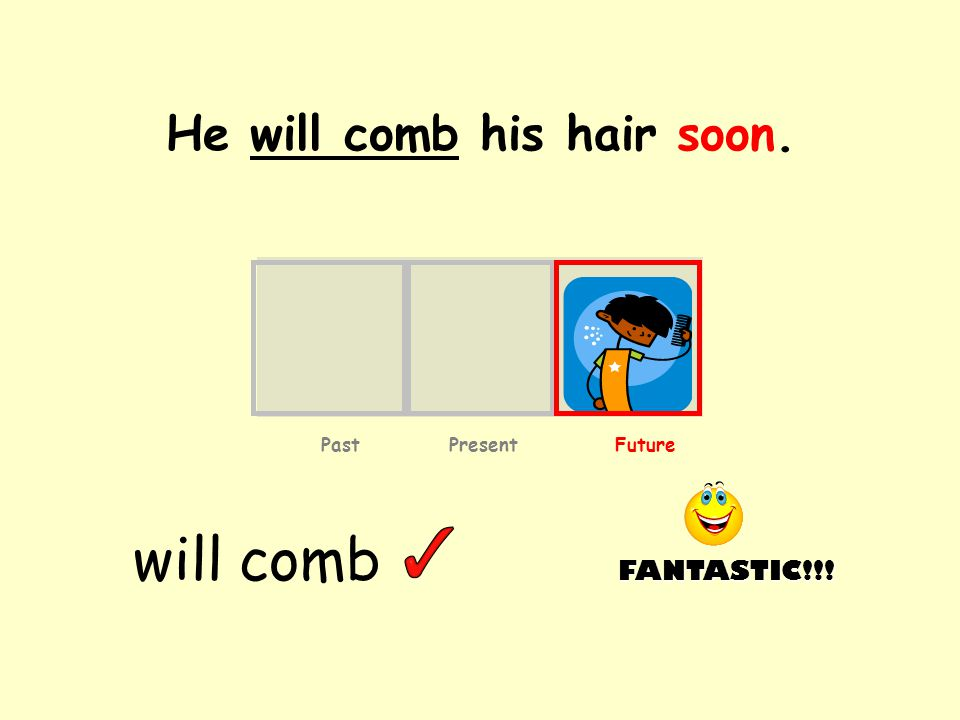 He will comb his hair soon. will comb Past Present Future FANTASTIC!!!