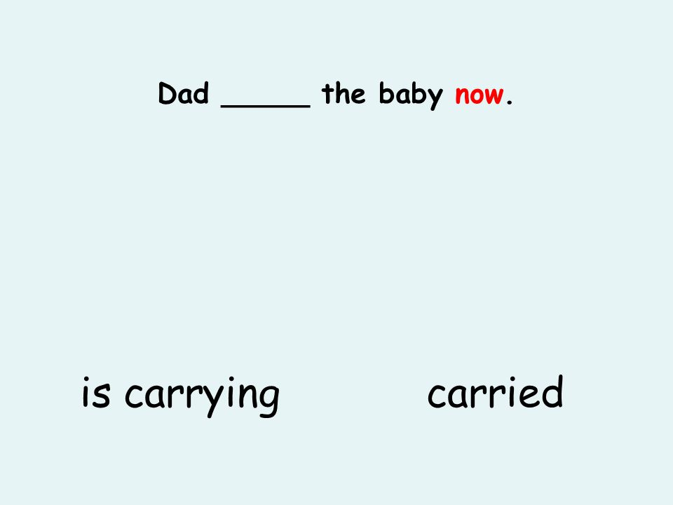 Dad _____ the baby now. is carryingcarried