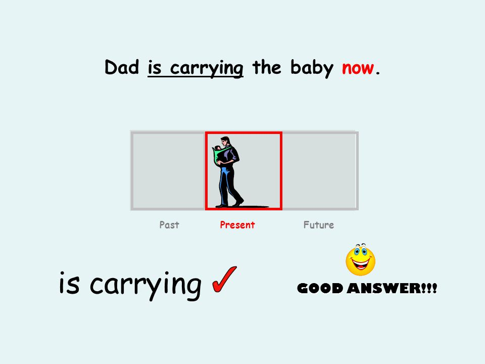 Dad is carrying the baby now. is carrying GOOD ANSWER!!! Past Present Future