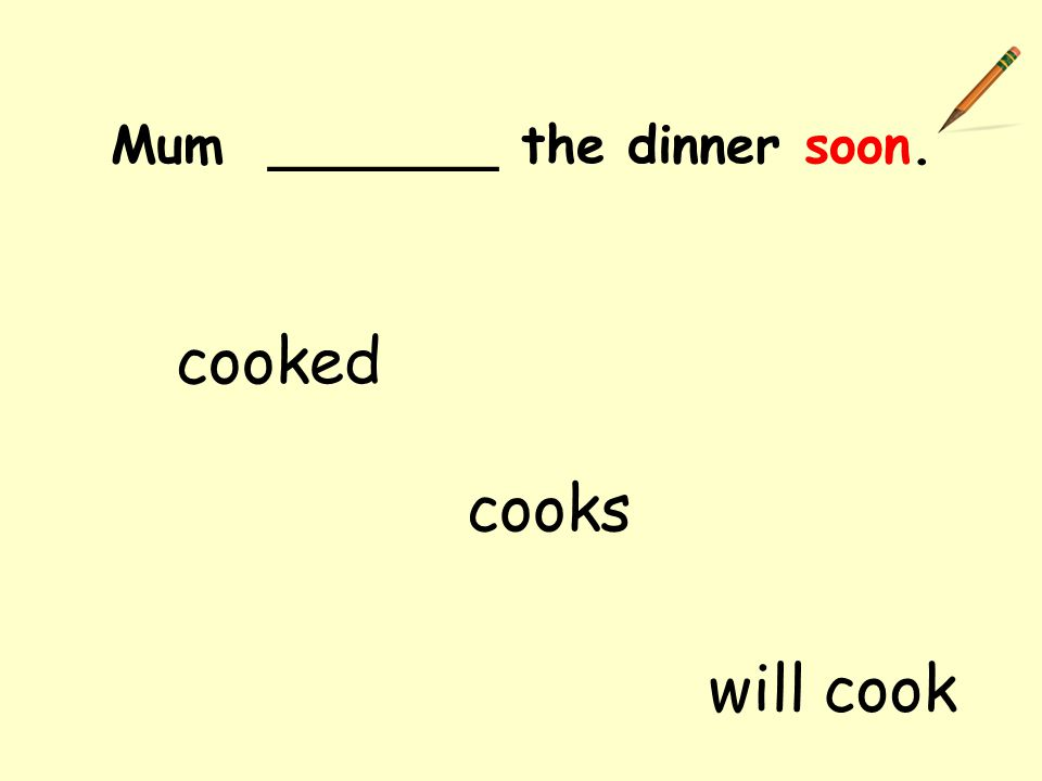 Mum _______ the dinner soon. cooked cooks will cook