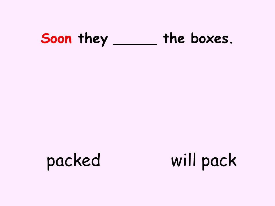 Soon they _____ the boxes. packedwill pack
