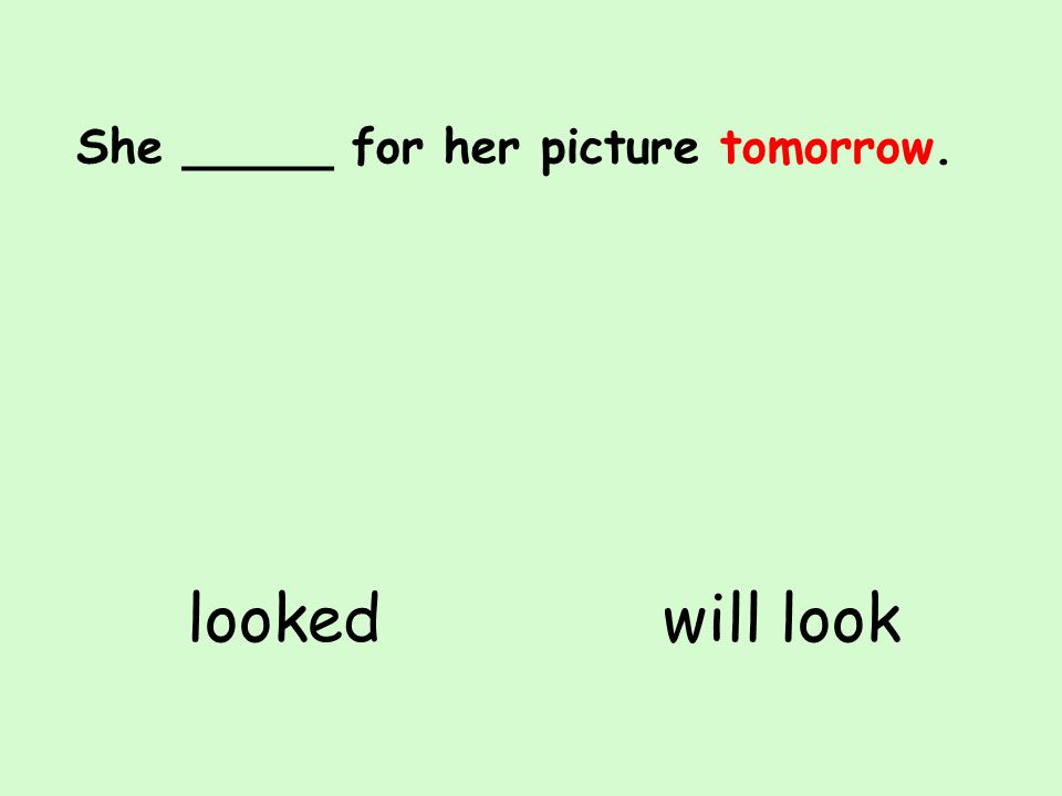 She _____ for her picture tomorrow. will looklooked