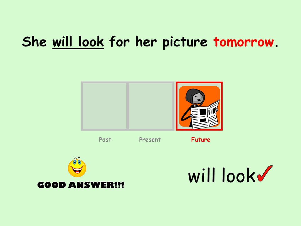 She will look for her picture tomorrow. will look GOOD ANSWER!!! Past Present Future