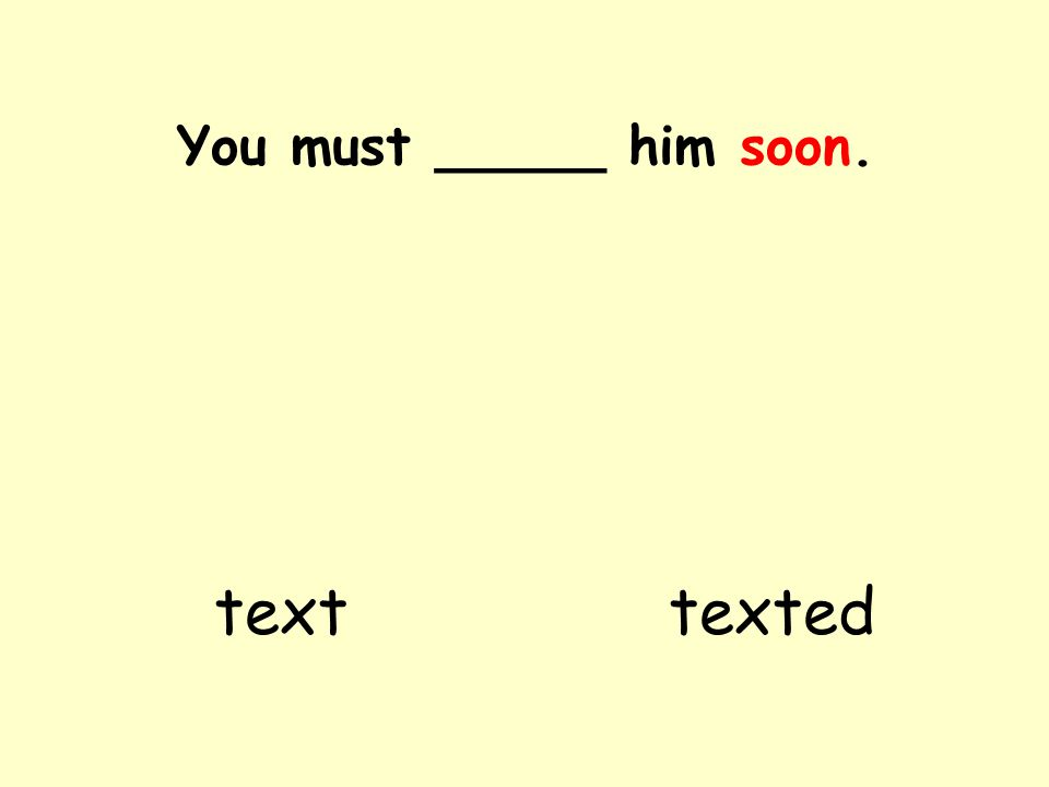 You must _____ him soon. texttexted