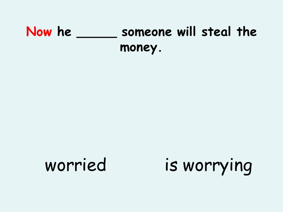 Now he _____ someone will steal the money. is worryingworried