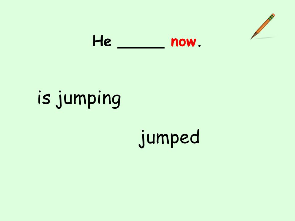 He _____ now. is jumping jumped