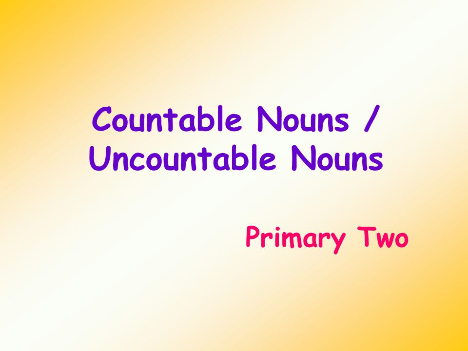 Countable Nouns / Uncountable Nouns Primary Two