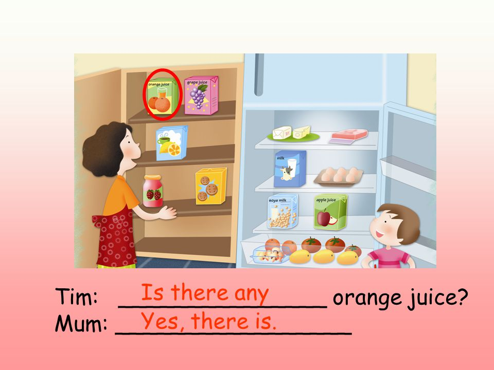 Tim: _______________ orange juice Mum: _________________ Is there any Yes, there is.
