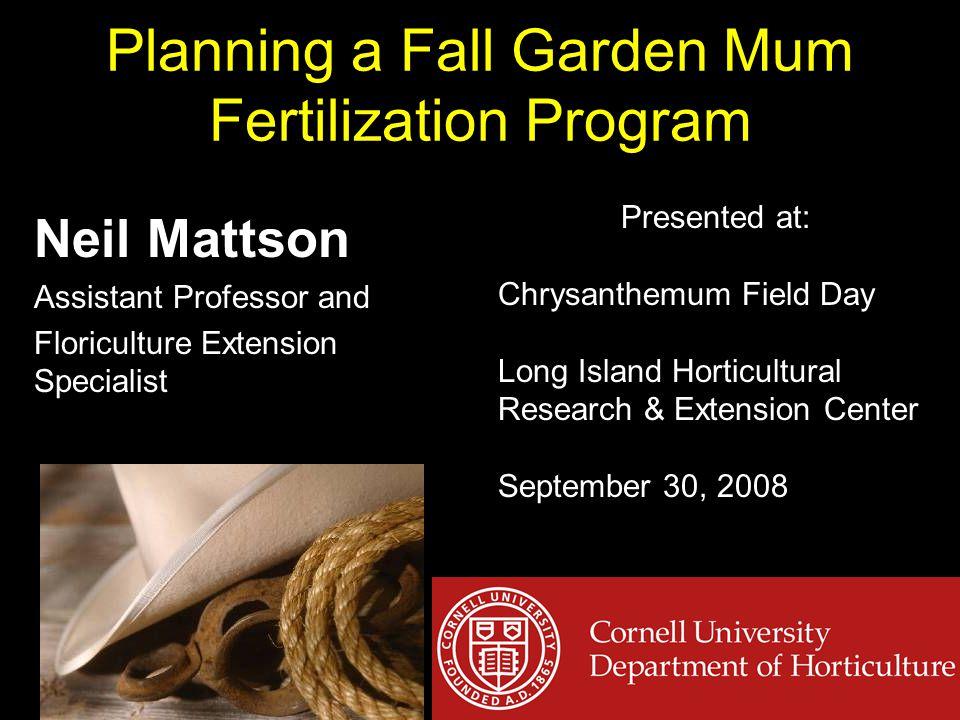 Planning a Fall Garden Mum Fertilization Program Neil Mattson Assistant Professor and Floriculture Extension Specialist Presented at: Chrysanthemum Field Day Long Island Horticultural Research & Extension Center September 30, 2008