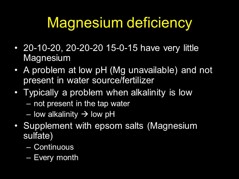 Magnesium deficiency 20-10-20, 20-20-20 15-0-15 have very little Magnesium A problem at low pH (Mg unavailable) and not present in water source/fertilizer Typically a problem when alkalinity is low –not present in the tap water –low alkalinity  low pH Supplement with epsom salts (Magnesium sulfate) –Continuous –Every month