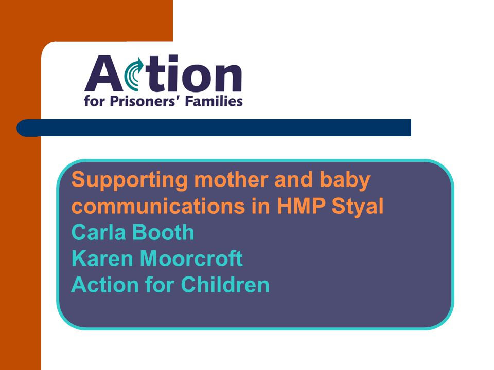Supporting mother and baby ​ communications in HMP Styal ​ Carla Booth ​ Karen Moorcroft ​ Action for Children ​ ​
