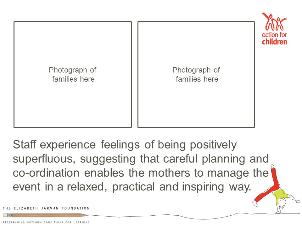 Staff experience feelings of being positively superfluous, suggesting that careful planning and co-ordination enables the mothers to manage the event in a relaxed, practical and inspiring way.
