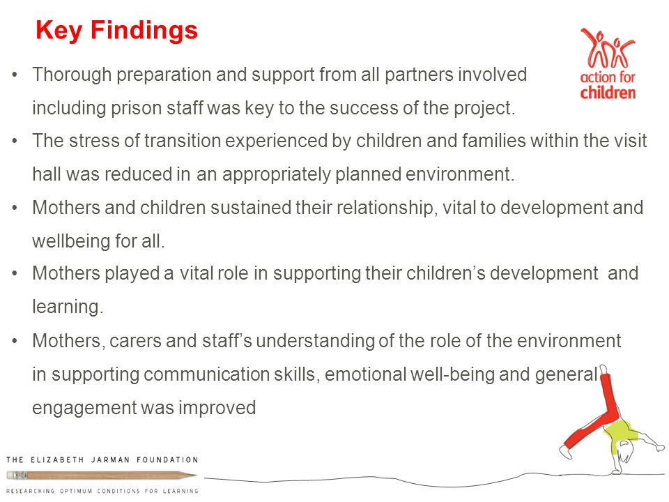 Mothers, carers and staff's understanding of the role of the environment in supporting communication skills, emotional well-being and general engagement was improved Key Findings Thorough preparation and support from all partners involved including prison staff was key to the success of the project.