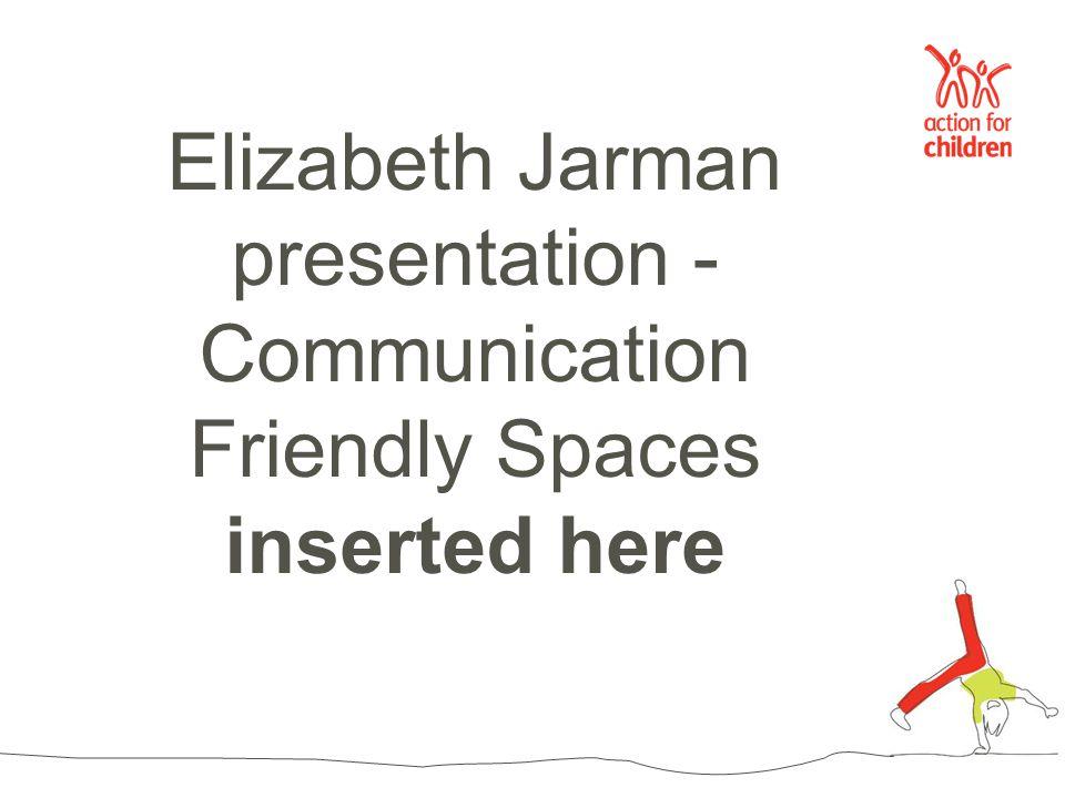 Elizabeth Jarman presentation - Communication Friendly Spaces inserted here
