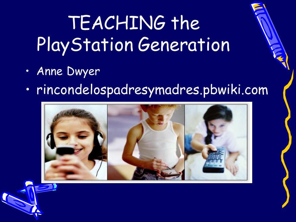 TEACHING the PlayStation Generation Anne Dwyer rincondelospadresymadres.pbwiki.com