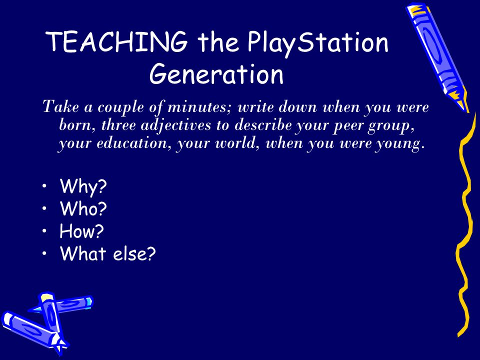 Metacognitive skills of the PlayStation generation 1.Enquiry based approaches 2.Networked learning: thinking as part of networks 3.Experiential learning: no punishments 4.Collaborative learning: teams and roles 5.Active learning: making choices, act 6.Self organisation: setting goals 7.Problem solving strategies 8.Explaining knowledge to others