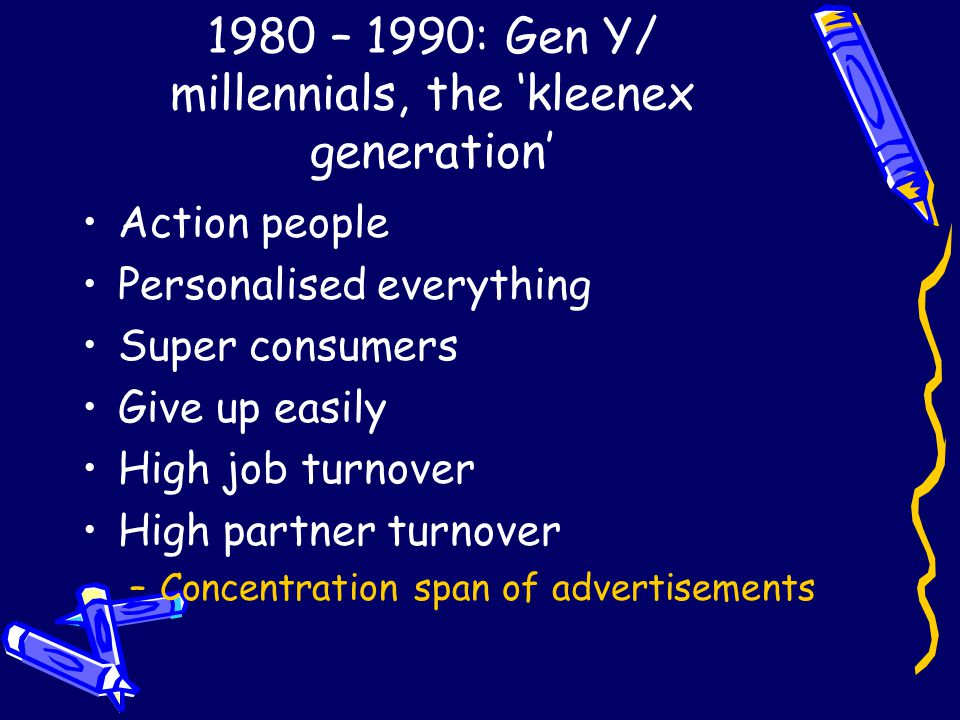 1980 – 1990: Gen Y/ millennials, the 'kleenex generation' Action people Personalised everything Super consumers Give up easily High job turnover High partner turnover –Concentration span of advertisements
