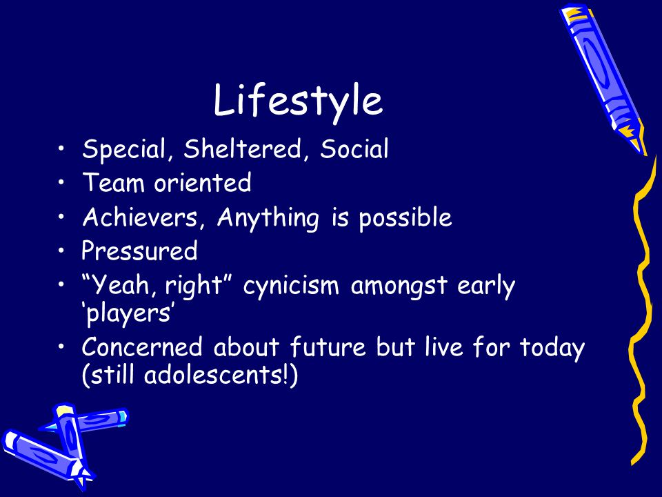 Lifestyle Special, Sheltered, Social Team oriented Achievers, Anything is possible Pressured Yeah, right cynicism amongst early 'players' Concerned about future but live for today (still adolescents!)