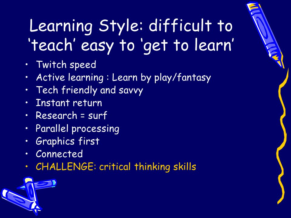 Learning Style: difficult to 'teach' easy to 'get to learn' Twitch speed Active learning : Learn by play/fantasy Tech friendly and savvy Instant return Research = surf Parallel processing Graphics first Connected CHALLENGE: critical thinking skills