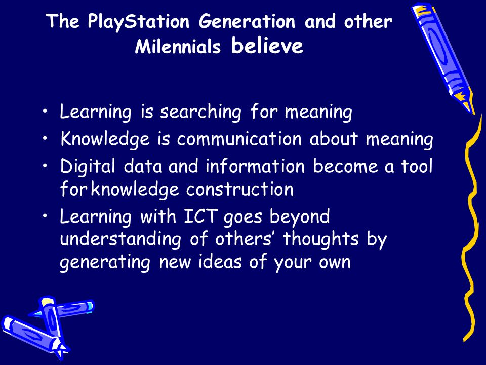 The PlayStation Generation and other Milennials believe Learning is searching for meaning Knowledge is communication about meaning Digital data and information become a tool forknowledge construction Learning with ICT goes beyond understanding of others' thoughts by generating new ideas of your own