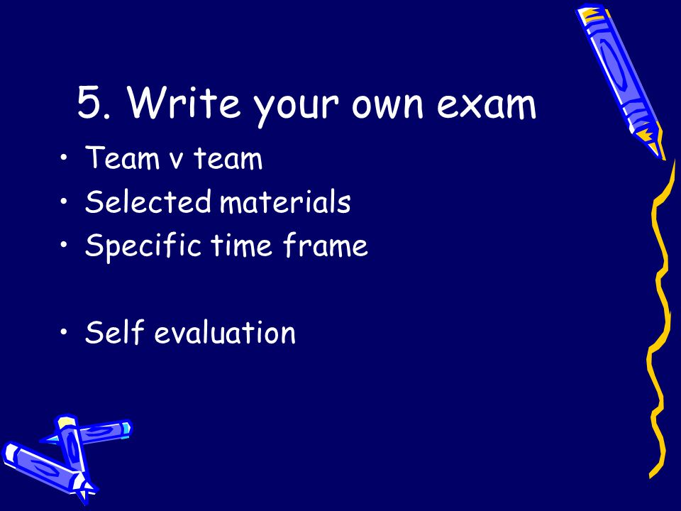 5. Write your own exam Team v team Selected materials Specific time frame Self evaluation
