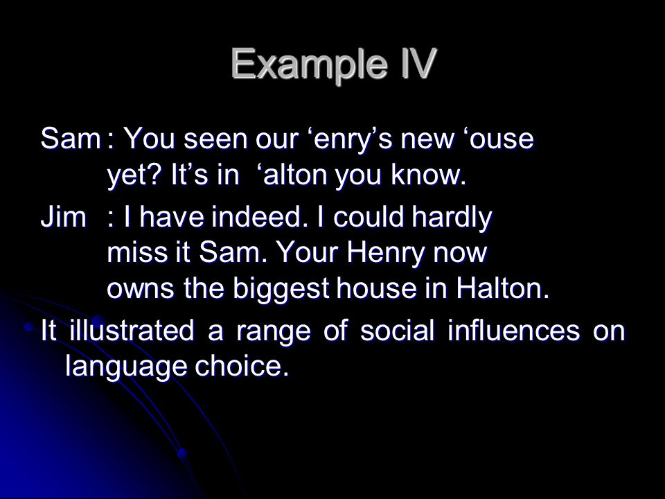 Example IV Sam: You seen our 'enry's new 'ouse yet.