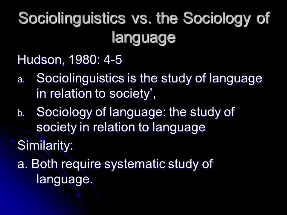 Sociolinguistics vs. the Sociology of language Hudson, 1980: 4-5 a.