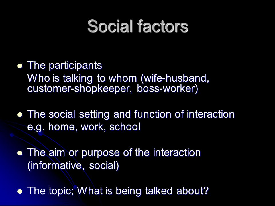 Social factors The participants The participants Who is talking to whom (wife-husband, customer-shopkeeper, boss-worker) The social setting and function of interaction The social setting and function of interaction e.g.