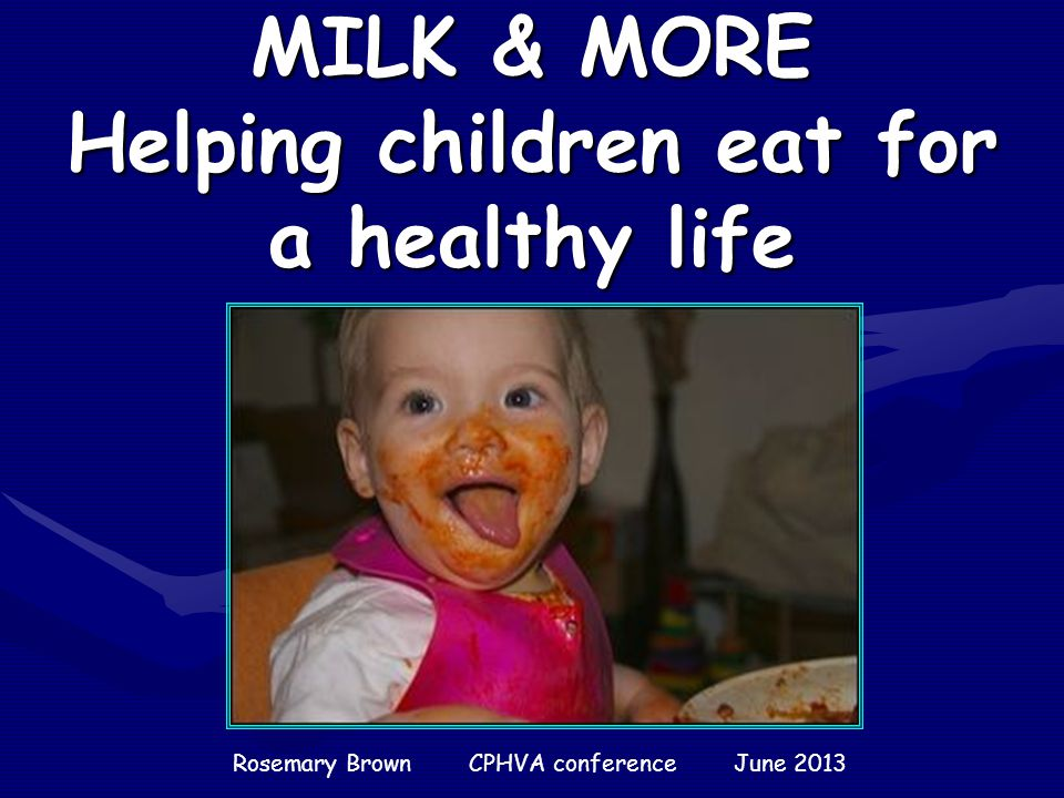 MILK & MORE Helping children eat for a healthy life Rosemary Brown CPHVA conference June 2013