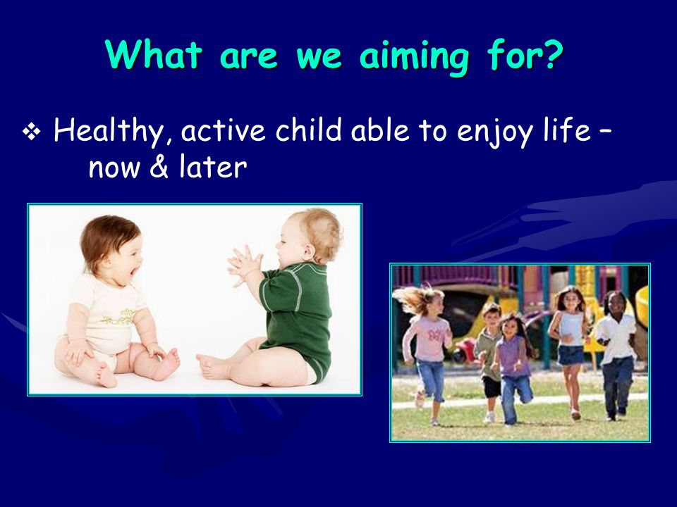 What are we aiming for?  Healthy, active child able to enjoy life – now & later