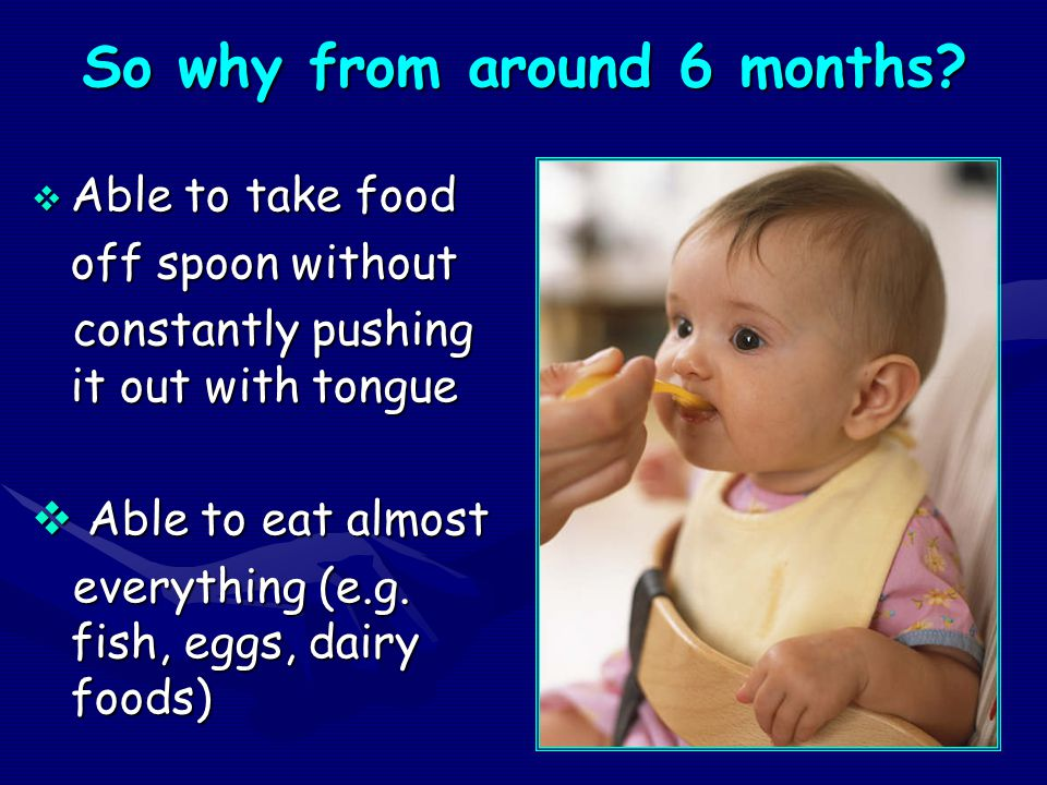 So why from around 6 months?  Able to take food off spoon without constantly pushing it out with tongue constantly pushing it out with tongue  Able