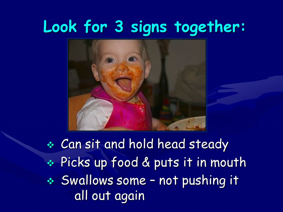 Look for 3 signs together: Look for 3 signs together:  Can sit and hold head steady  Picks up food & puts it in mouth  Swallows some – not pushing