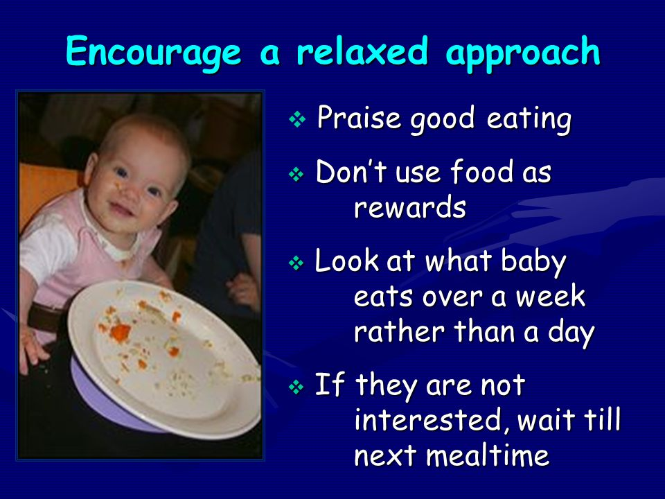 Encourage a relaxed approach Praise good eating  Praise good eating  Don't use food as rewards  Look at what baby eats over a week rather than a da