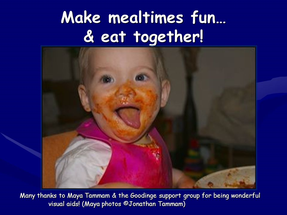 Make mealtimes fun… & eat together! Many thanks to Maya Tammam & the Goodinge support group for being wonderful visual aids! (Maya photos ©Jonathan Ta