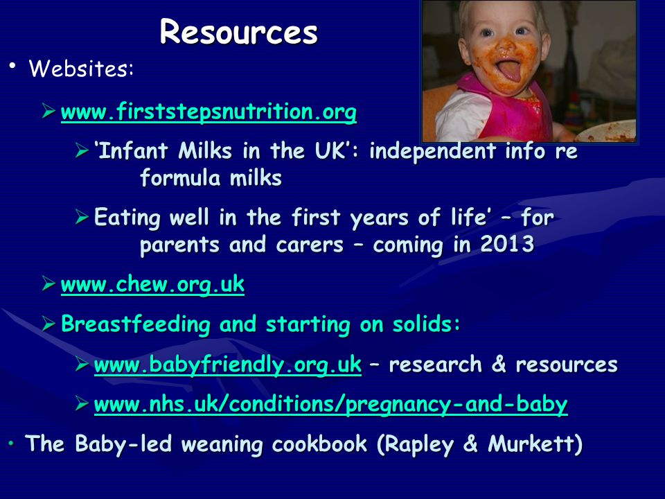 Resources Websites:  www.firststepsnutrition.org www.firststepsnutrition.org  'Infant Milks in the UK': independent info re formula milks  Eating well in the first years of life' – for parents and carers – coming in 2013  www.chew.org.uk www.chew.org.uk  Breastfeeding and starting on solids:  www.babyfriendly.org.uk – research & resources www.babyfriendly.org.uk  www.nhs.uk/conditions/pregnancy-and-baby www.nhs.uk/conditions/pregnancy-and-baby The Baby-led weaning cookbook (Rapley & Murkett) The Baby-led weaning cookbook (Rapley & Murkett)