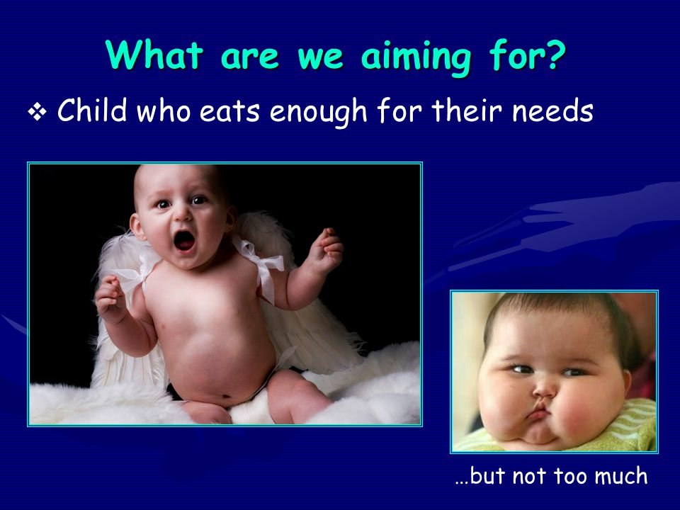 What are we aiming for?  Child who eats enough for their needs …but not too much