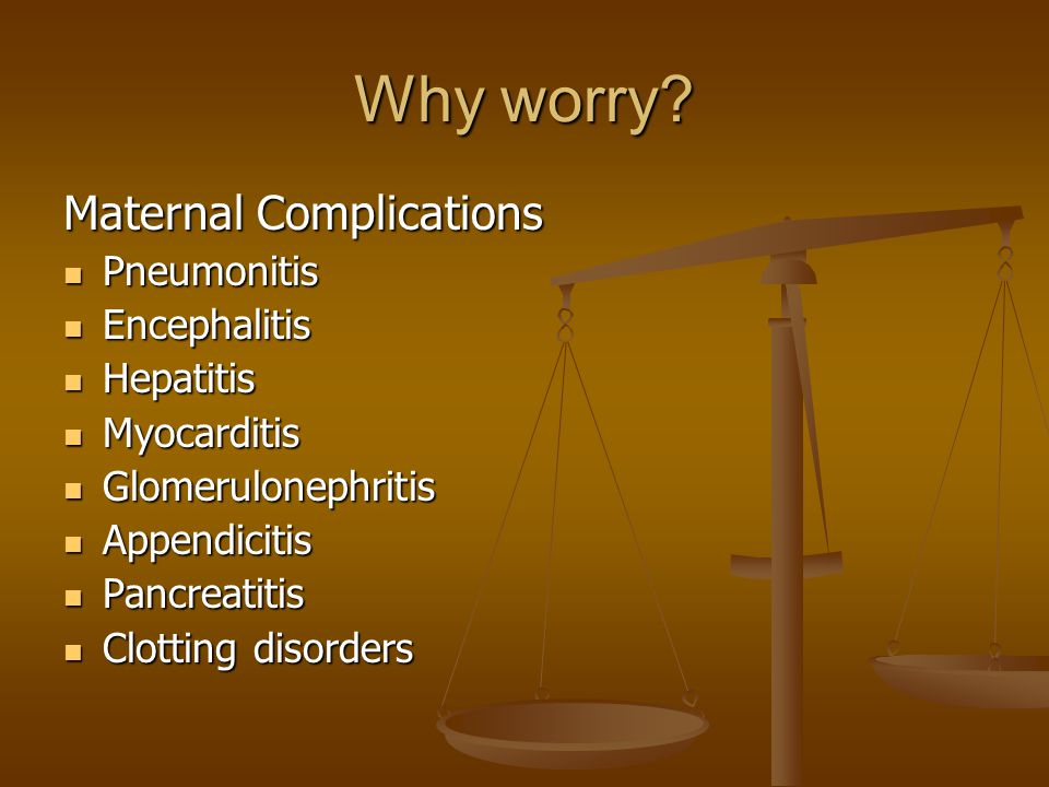 Why worry? Maternal Complications Pneumonitis Pneumonitis Encephalitis Encephalitis Hepatitis Hepatitis Myocarditis Myocarditis Glomerulonephritis Glo
