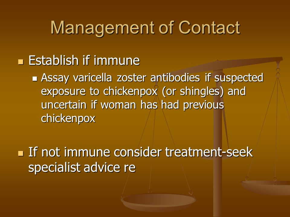 Management of Contact Establish if immune Establish if immune Assay varicella zoster antibodies if suspected exposure to chickenpox (or shingles) and uncertain if woman has had previous chickenpox Assay varicella zoster antibodies if suspected exposure to chickenpox (or shingles) and uncertain if woman has had previous chickenpox If not immune consider treatment-seek specialist advice re If not immune consider treatment-seek specialist advice re