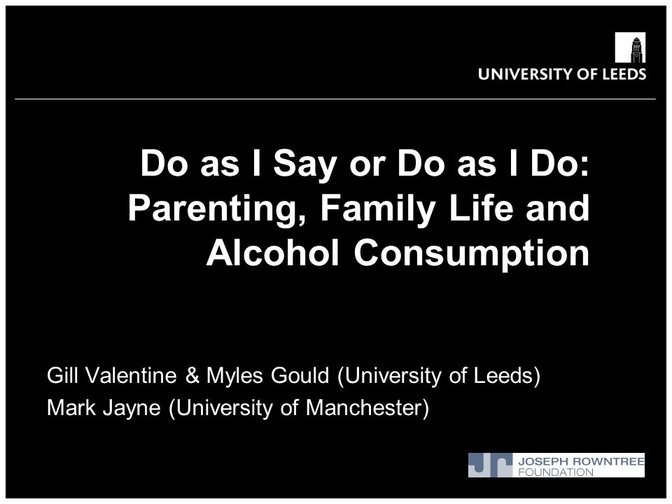 Do as I Say or Do as I Do: Parenting, Family Life and Alcohol Consumption Gill Valentine & Myles Gould (University of Leeds) Mark Jayne (University of Manchester)