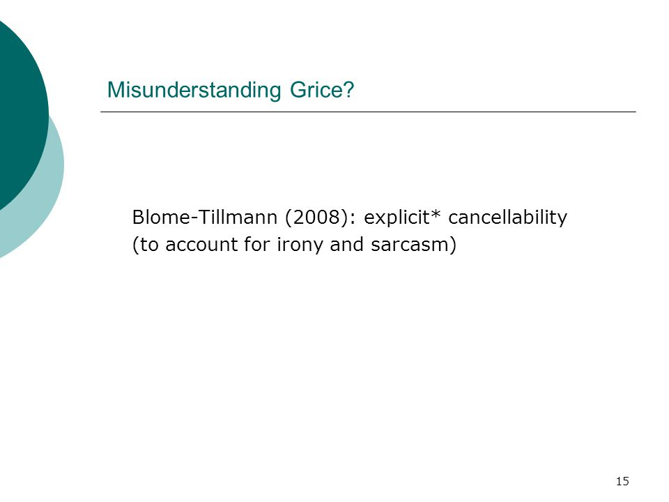 15 Misunderstanding Grice? Blome-Tillmann (2008): explicit* cancellability (to account for irony and sarcasm)