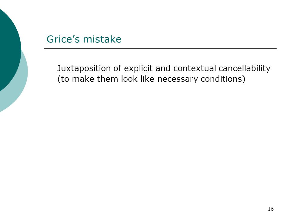16 Grice's mistake Juxtaposition of explicit and contextual cancellability (to make them look like necessary conditions)