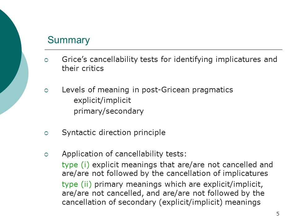 5 Summary  Grice's cancellability tests for identifying implicatures and their critics  Levels of meaning in post-Gricean pragmatics explicit/implic
